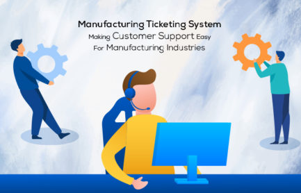 Manufacturing Ticketing System: Making Customer Support Easy For Manufacturing Industries